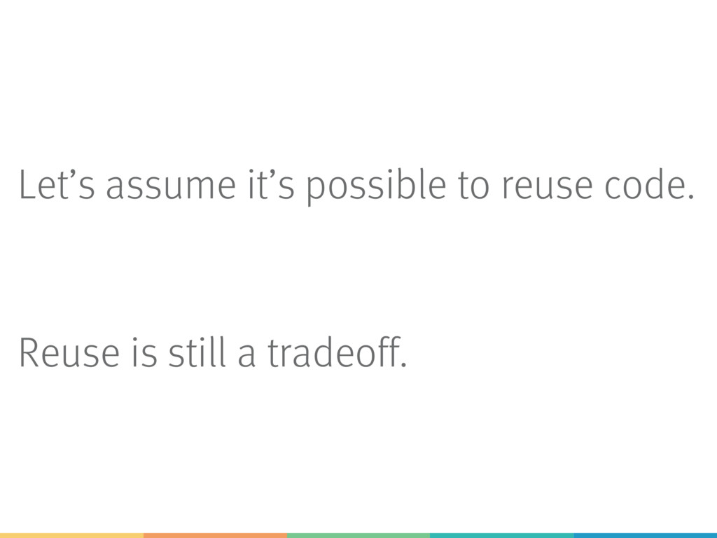 Let's assume it's possible to reuse code. Reuse...