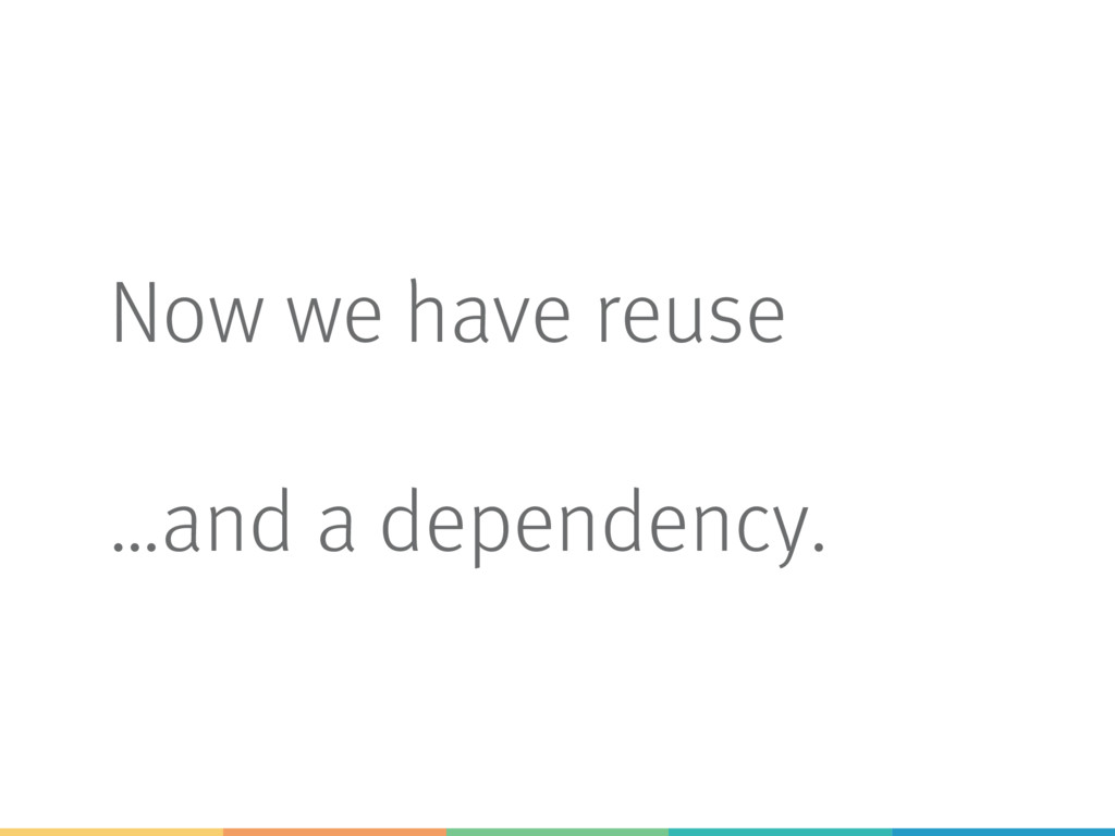 Now we have reuse …and a dependency.