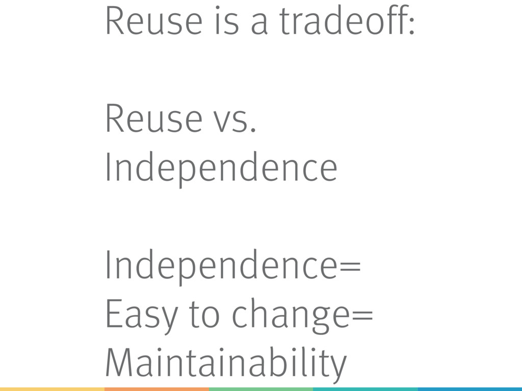 Reuse is a tradeoff: Reuse vs. Independence Ind...