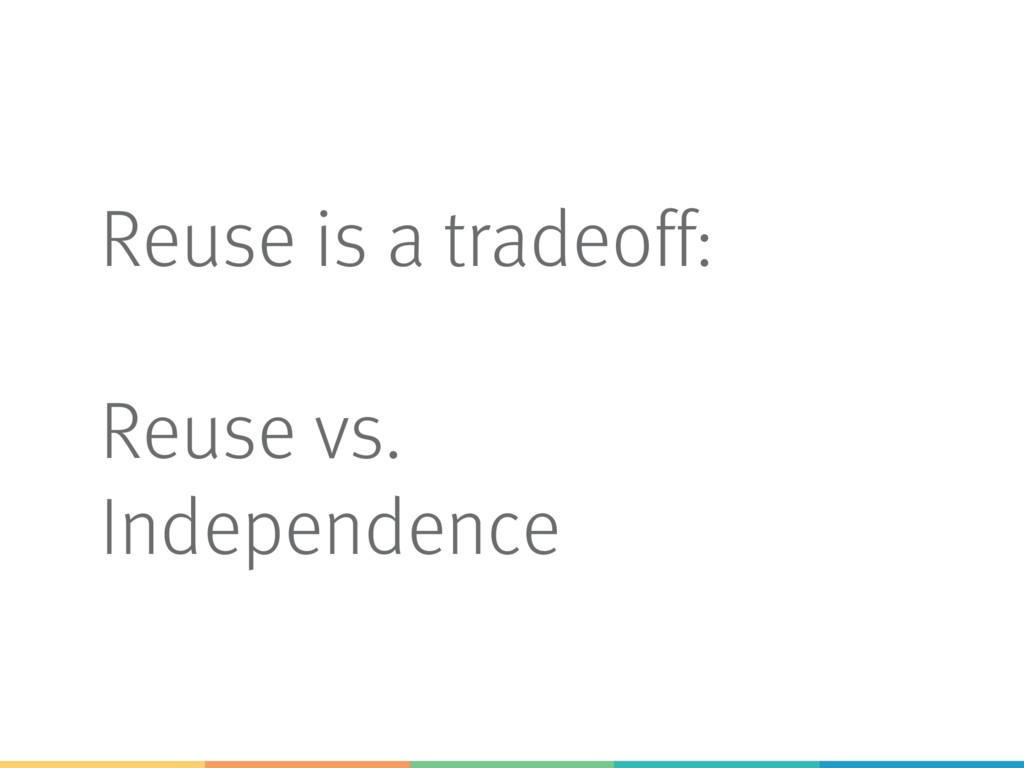 Reuse is a tradeoff: Reuse vs. Independence