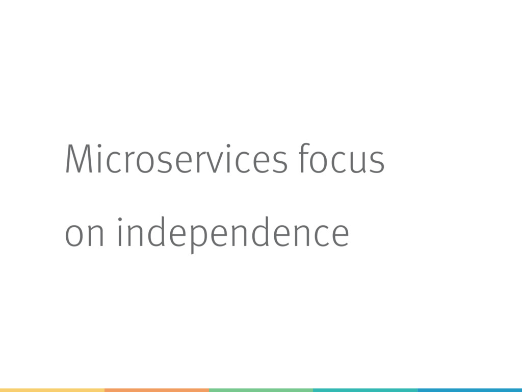 Microservices focus on independence
