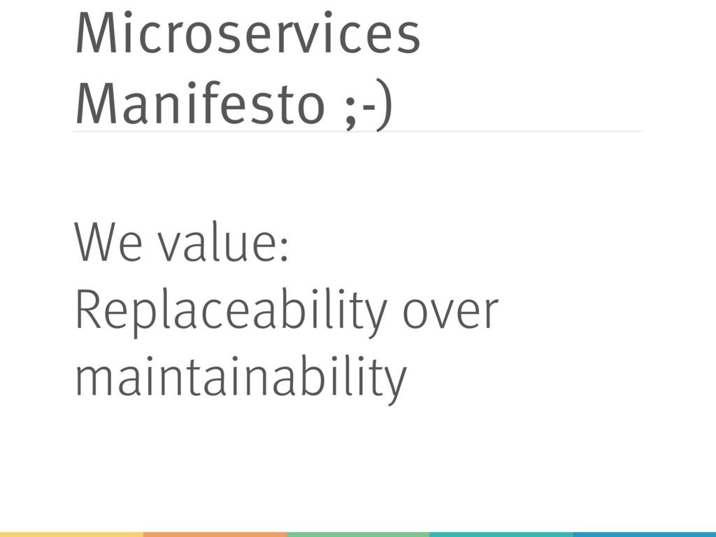 Microservices Manifesto ;-) We value: Replaceab...