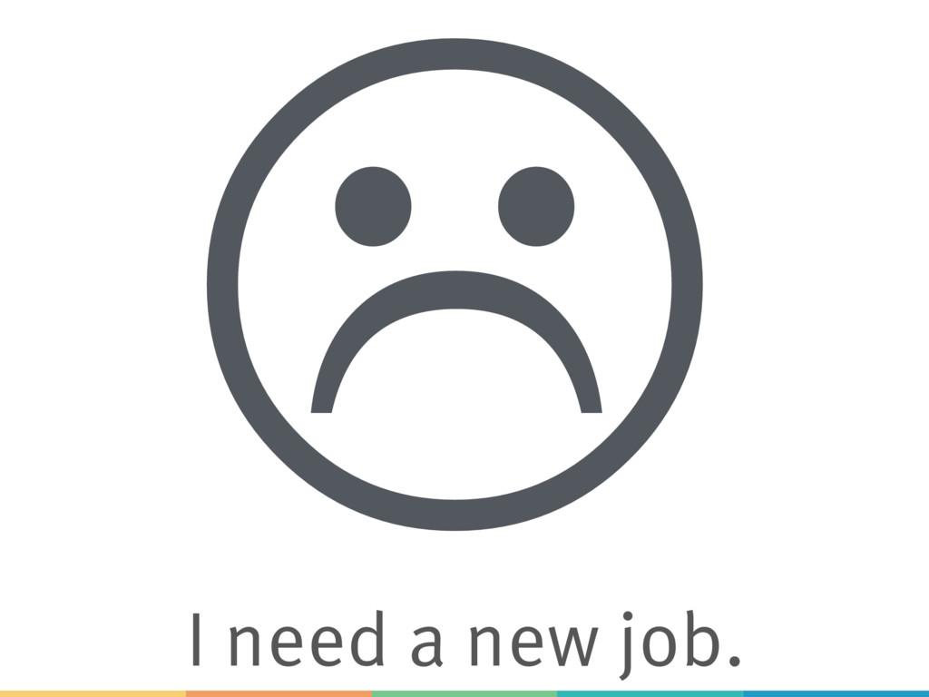 L I need a new job.