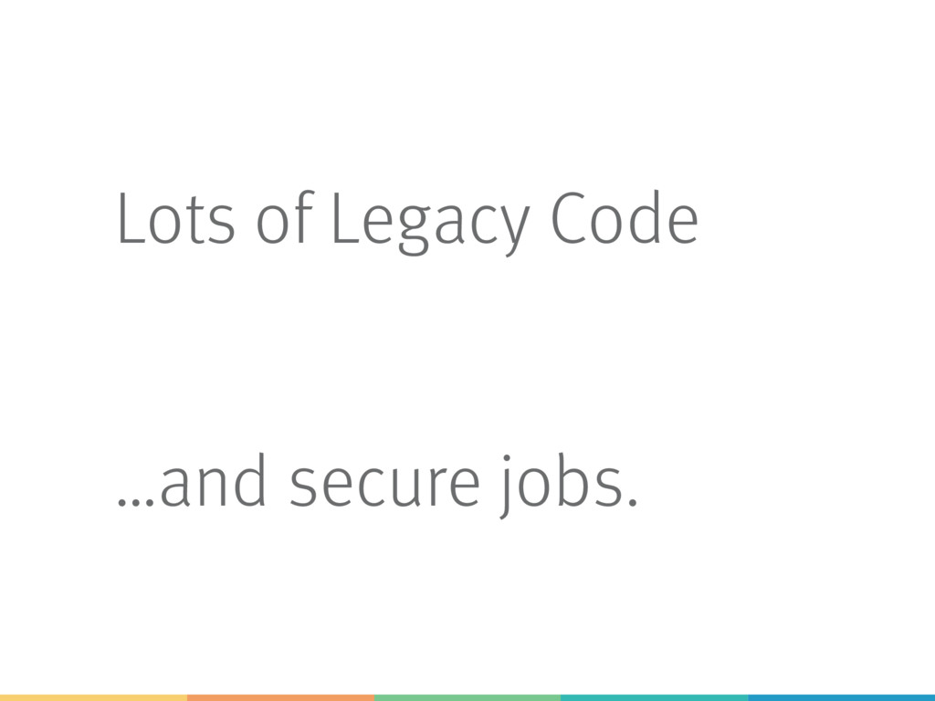 Lots of Legacy Code …and secure jobs.