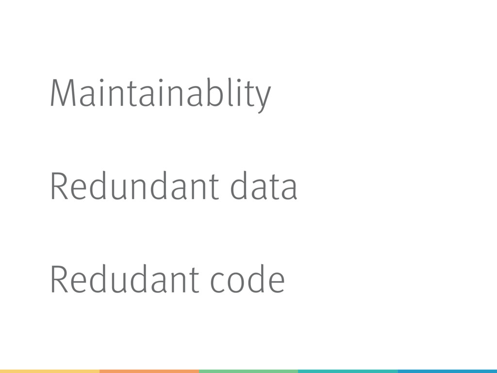 Maintainablity Redundant data Redudant code