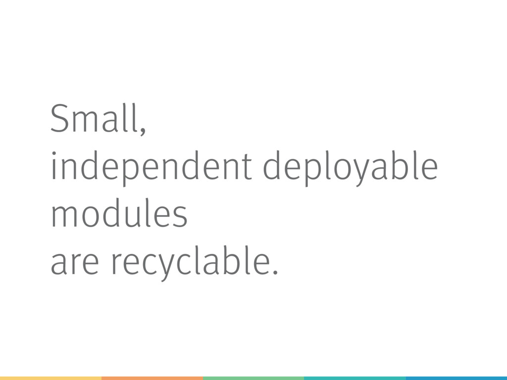 Small, independent deployable modules are recyc...