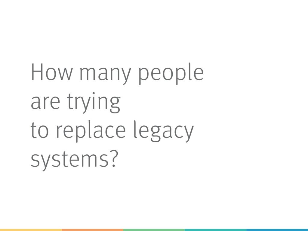 How many people are trying to replace legacy sy...