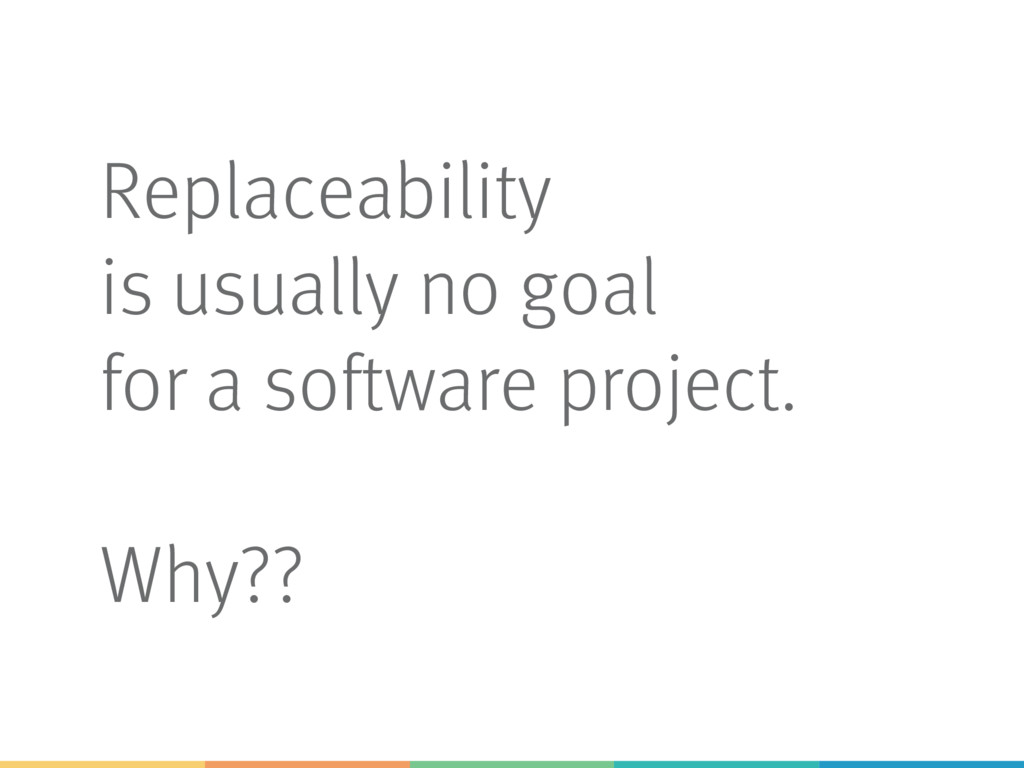 Replaceability is usually no goal for a softwar...