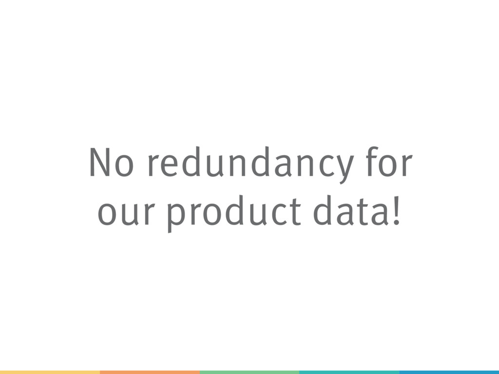 No redundancy for our product data!