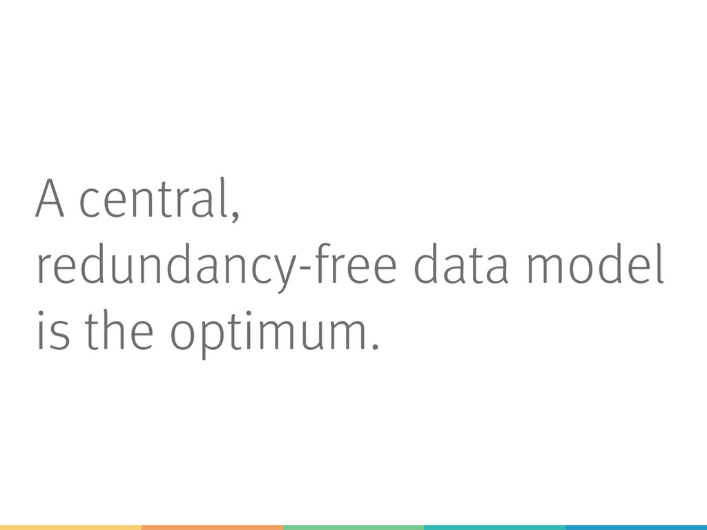 A central, redundancy-free data model is the op...