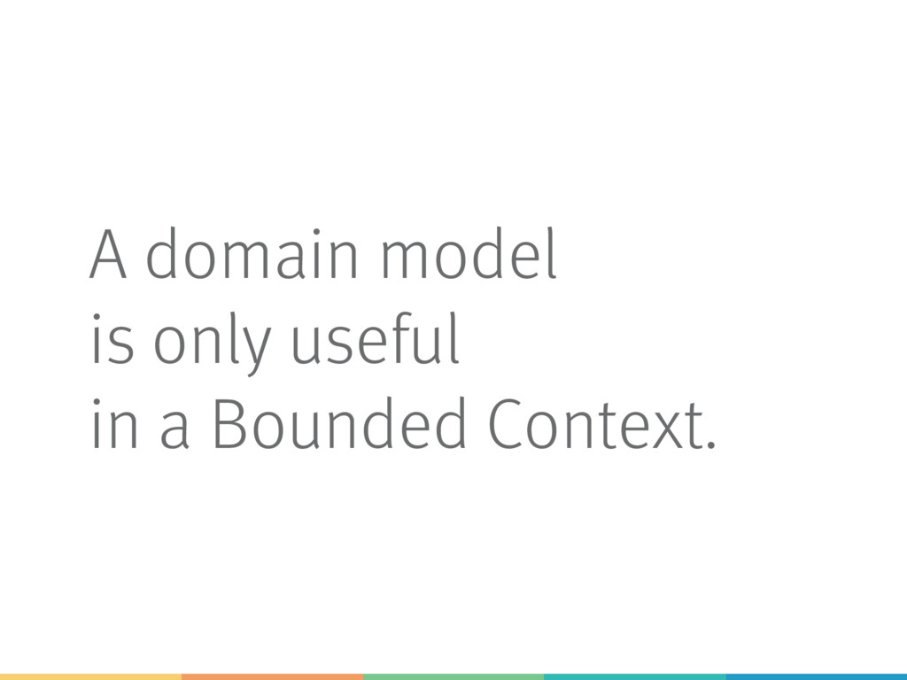 A domain model is only useful in a Bounded Cont...