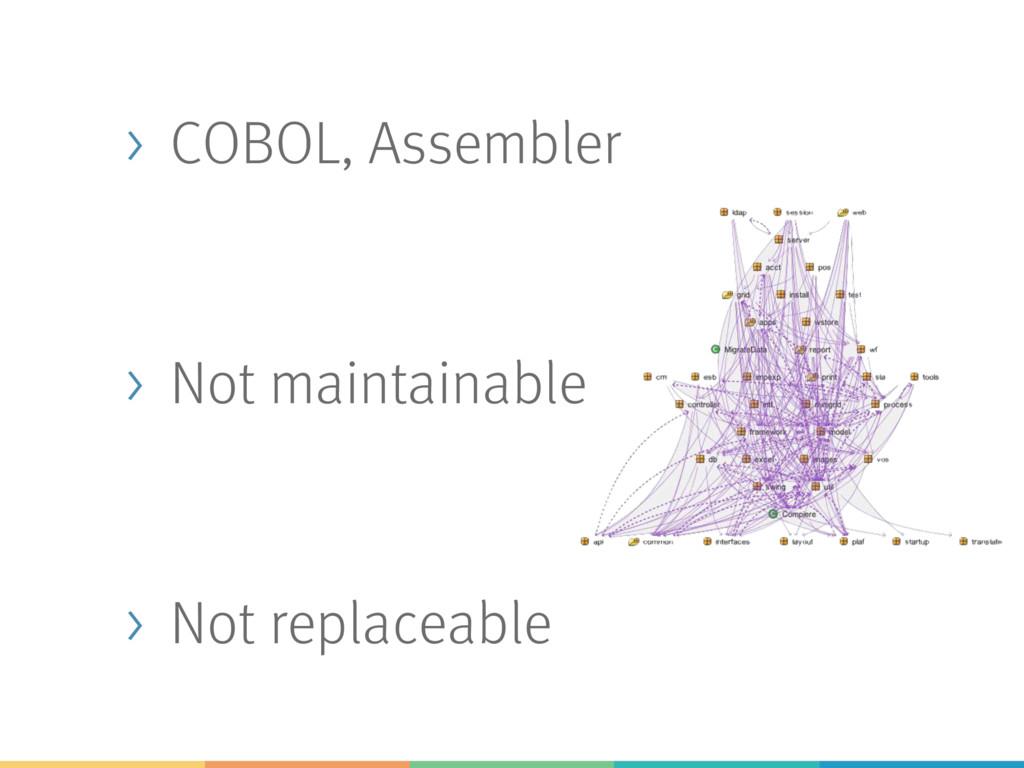 > COBOL, Assembler > Not maintainable > Not rep...