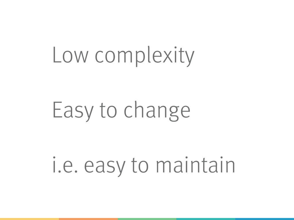 Low complexity Easy to change i.e. easy to main...