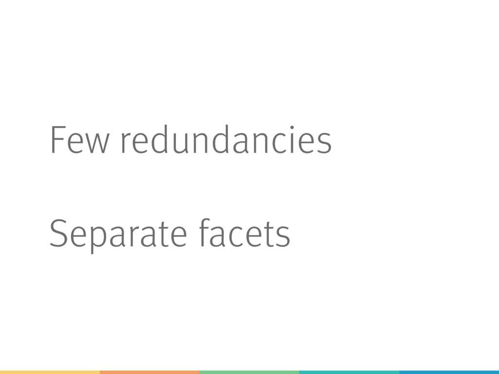 Few redundancies Separate facets