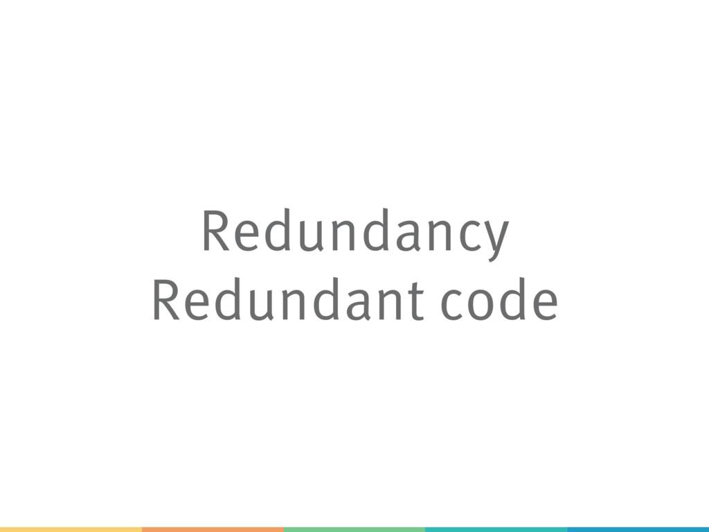 Redundancy Redundant code