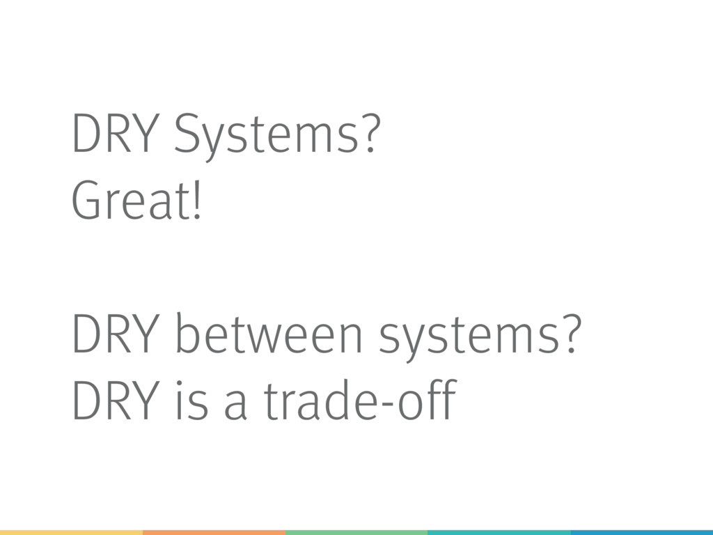 DRY Systems? Great! DRY between systems? DRY is...