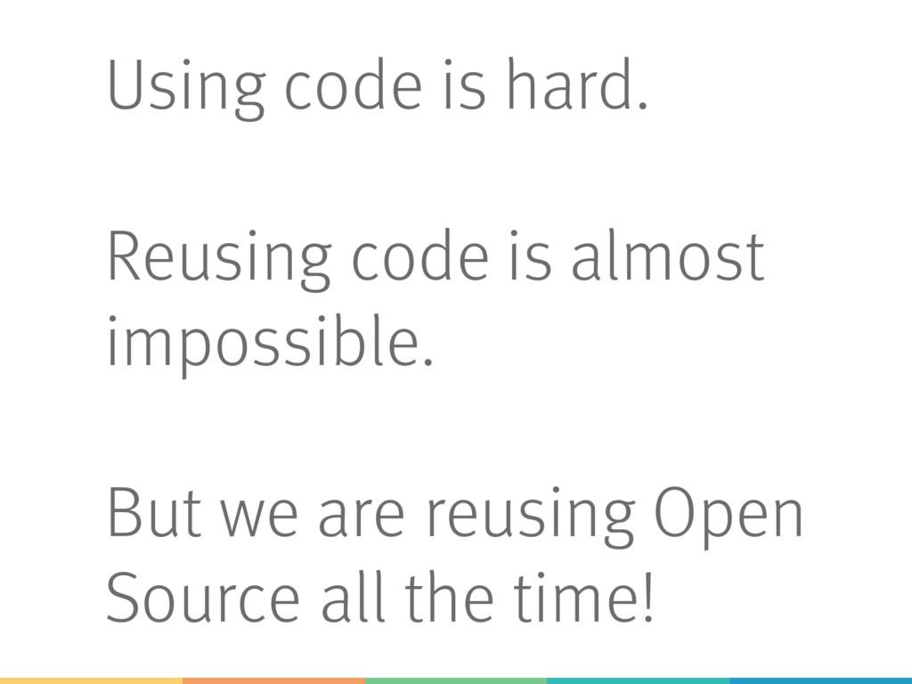 Using code is hard. Reusing code is almost impo...