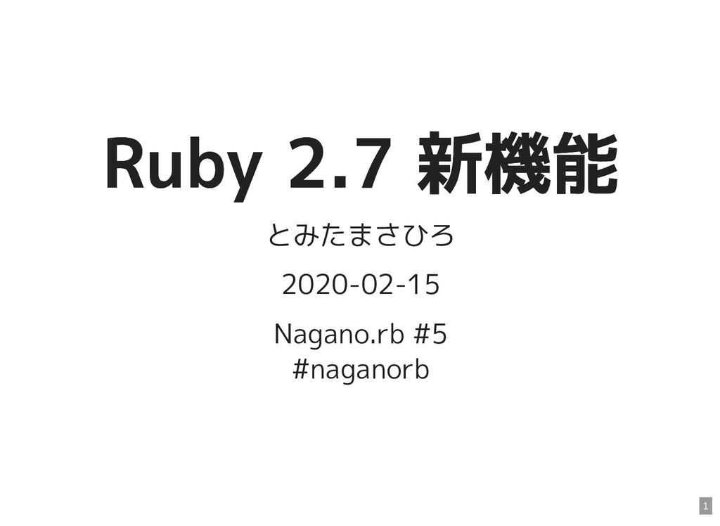 Ruby 2.7 新機能 Ruby 2.7 新機能 とみたまさひろ 2020-02-15 Na...