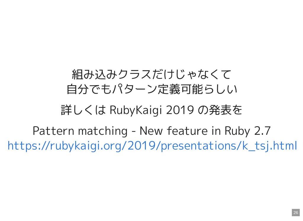 組み込みクラスだけじゃなくて 自分でもパターン定義可能らしい 詳しくは RubyKaigi 2...