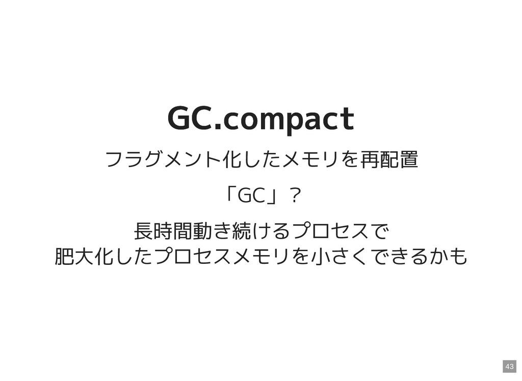 GC.compact GC.compact フラグメント化したメモリを再配置 「GC」? 長時...