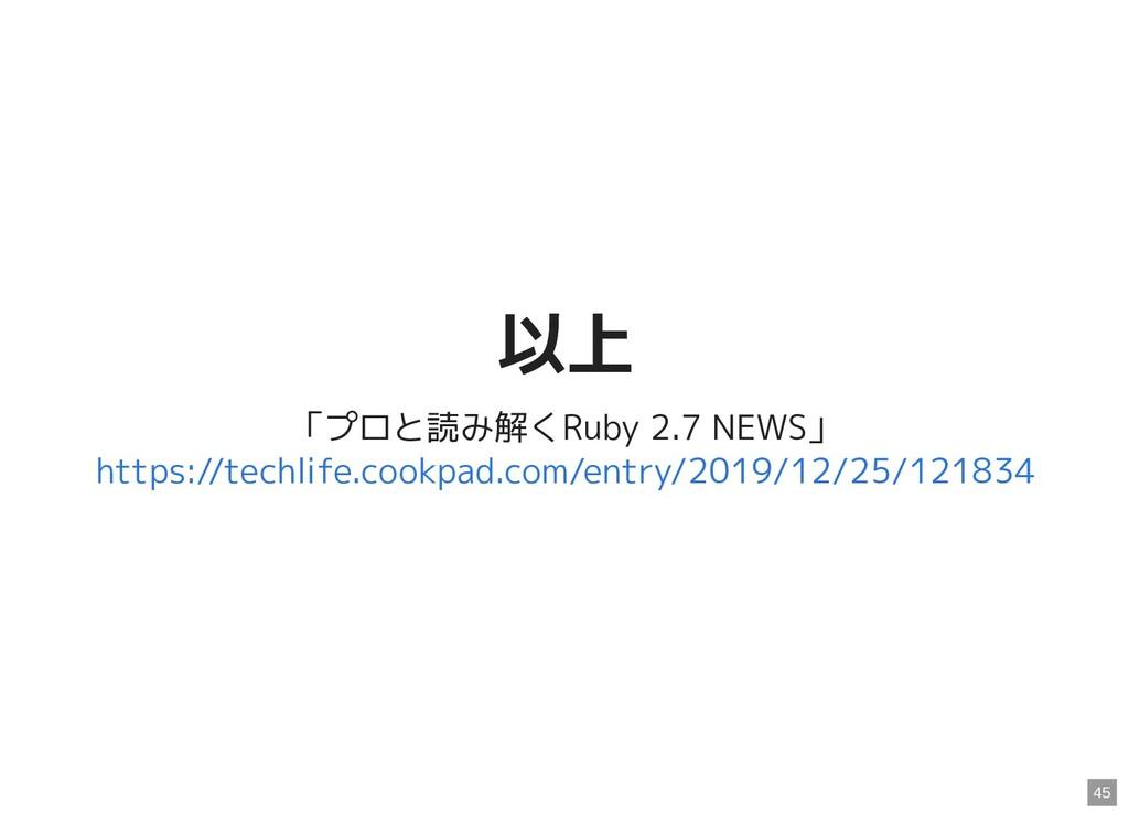 以上 以上 「プロと読み解くRuby 2.7 NEWS」 https://techlife.c...