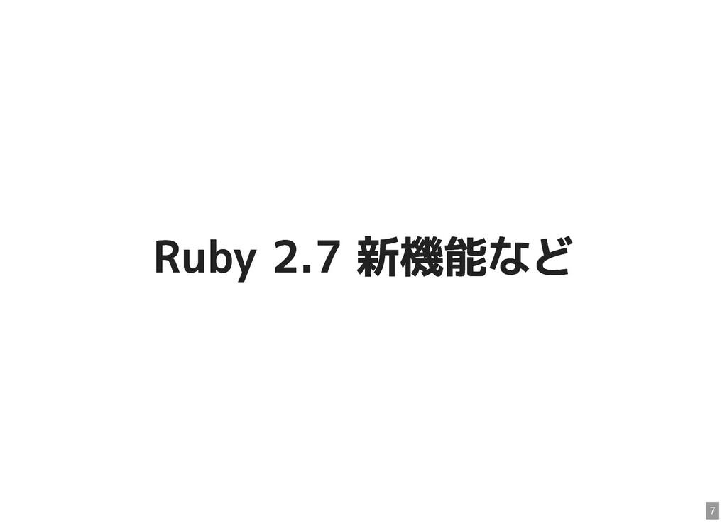 Ruby 2.7 新機能など Ruby 2.7 新機能など 7