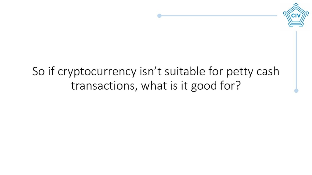 So if cryptocurrency isn't suitable for petty c...