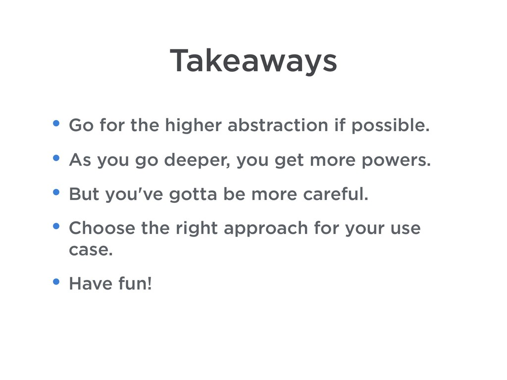 Takeaways • Go for the higher abstraction if po...