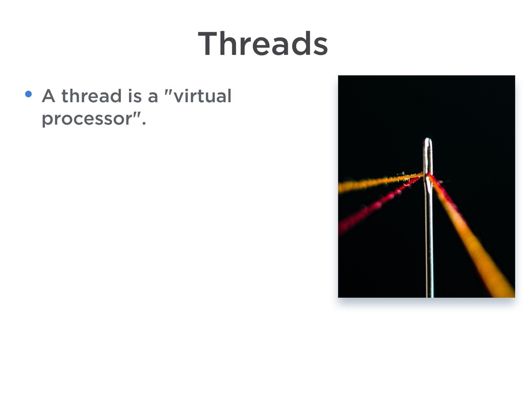 "Threads • A thread is a ""virtual processor""."