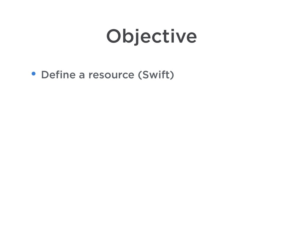 Objective • Define a resource (Swift)