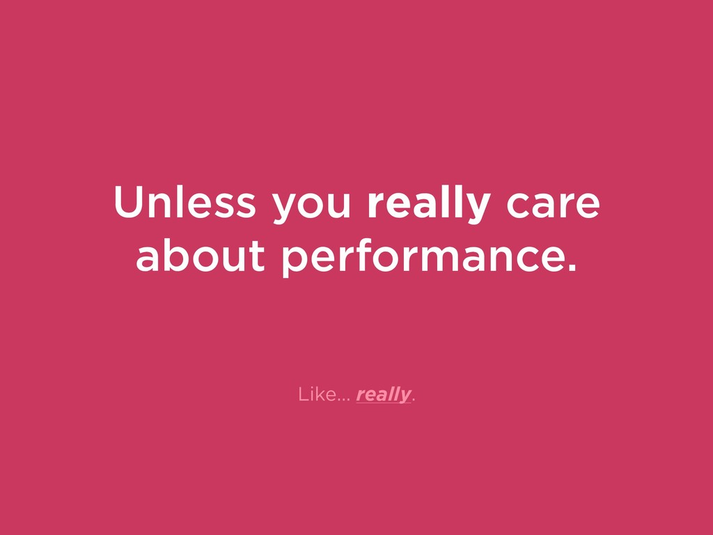 Like… really. Unless you really care about perf...