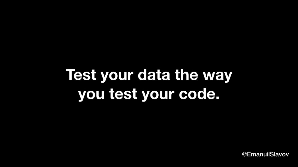 Test your data the way you test your code. @Ema...