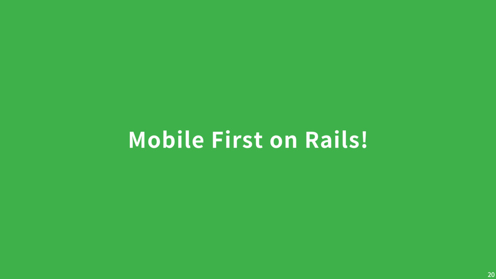 Mobile First on Rails! 20