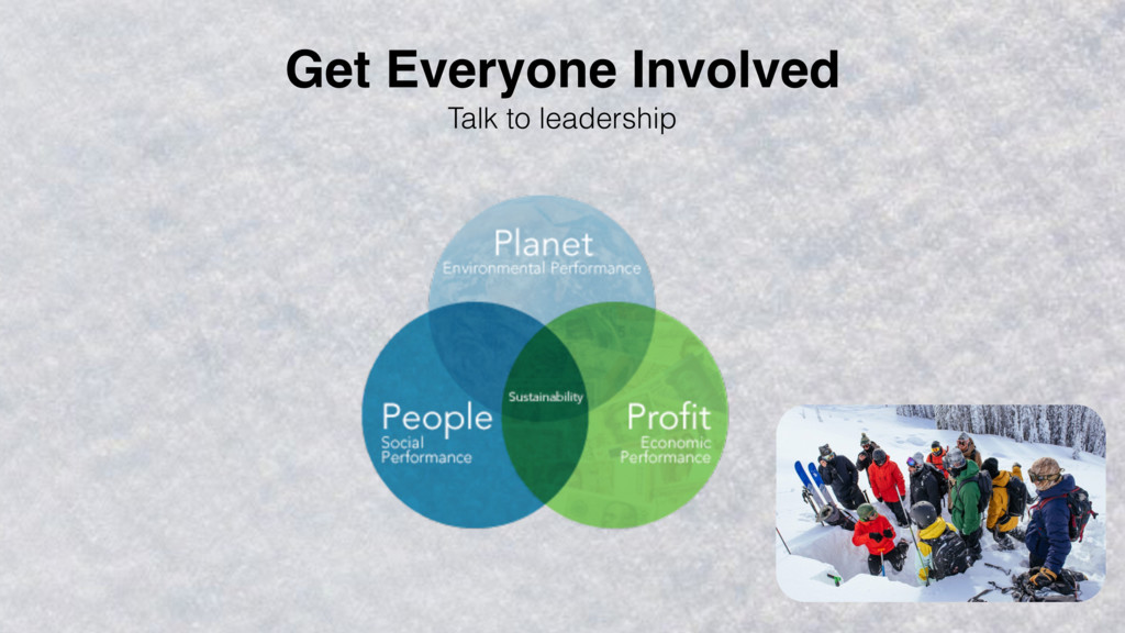 Talk to leadership Get Everyone Involved