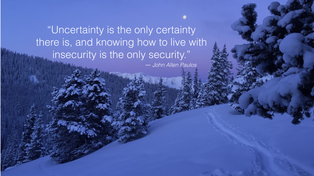 """Uncertainty is the only certainty there is, an..."