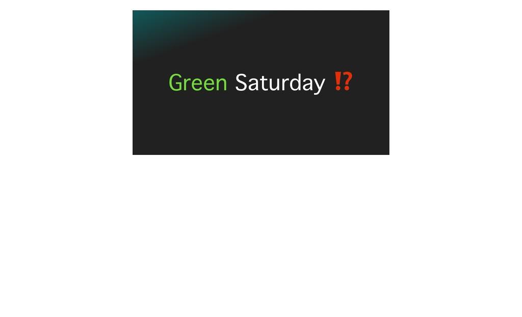 Green Saturday ⁉