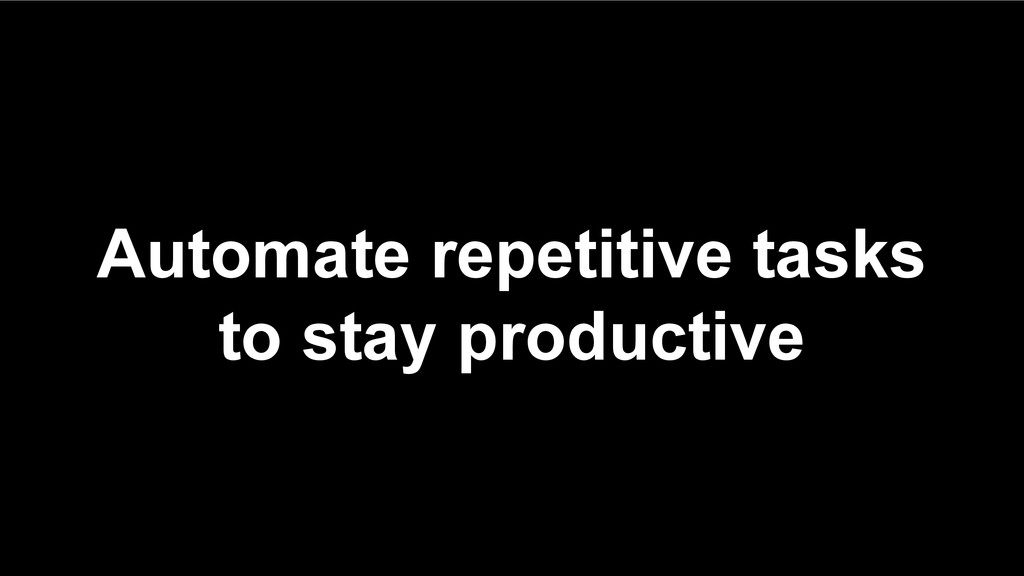 Automate repetitive tasks to stay productive