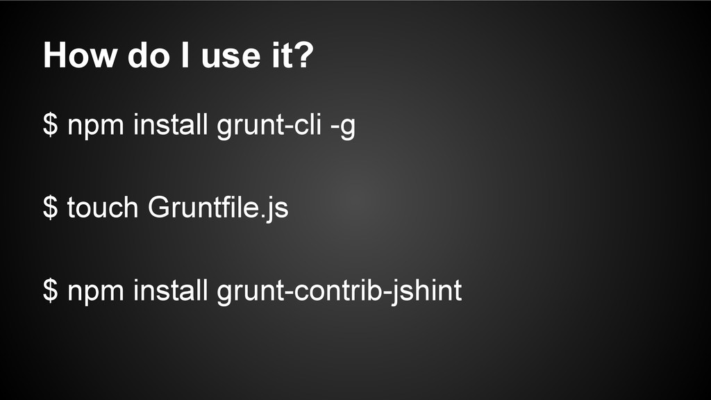 How do I use it? $ npm install grunt-cli -g $ t...