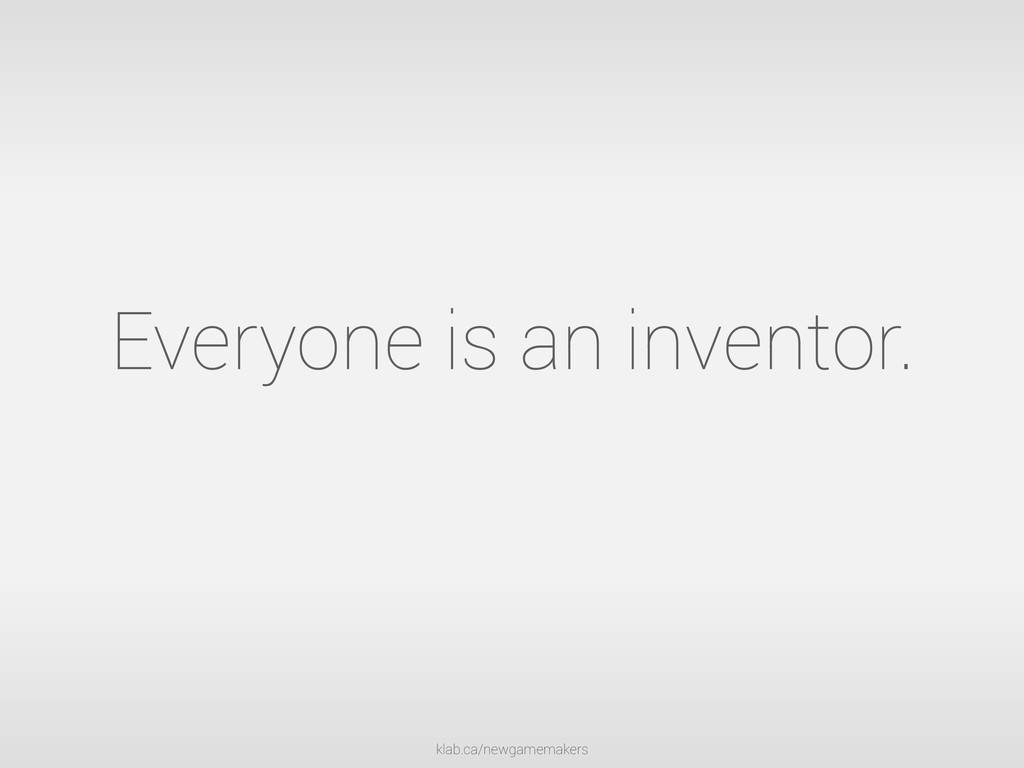 klab.ca/newgamemakers Everyone is an inventor.