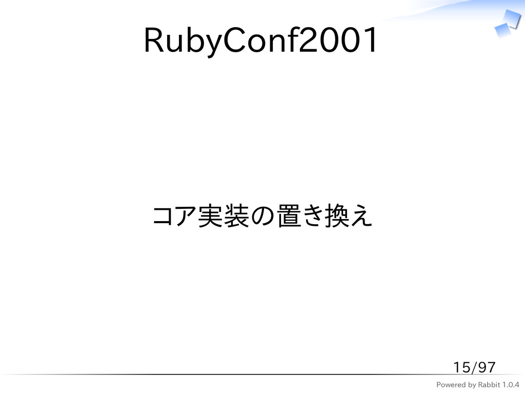 Powered by Rabbit 1.0.4 RubyConf2001 コア実装の置き換え ...
