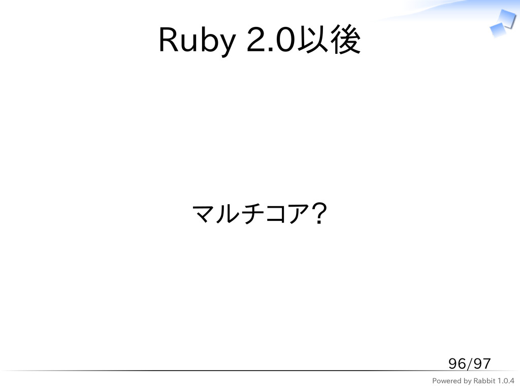 Powered by Rabbit 1.0.4 Ruby 2.0以後 マルチコア? 96/97