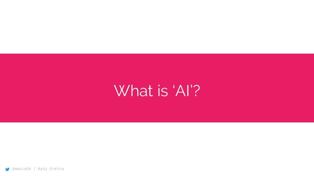 @maccath | Katy Ereira What is 'AI'?