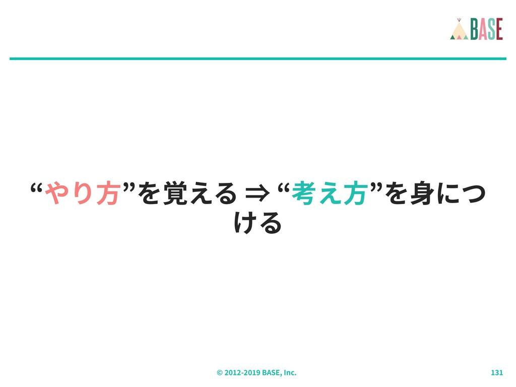 """© - BASE, Inc. """"やり⽅""""を覚える ⇒ """"考え⽅""""を⾝につ ける"""