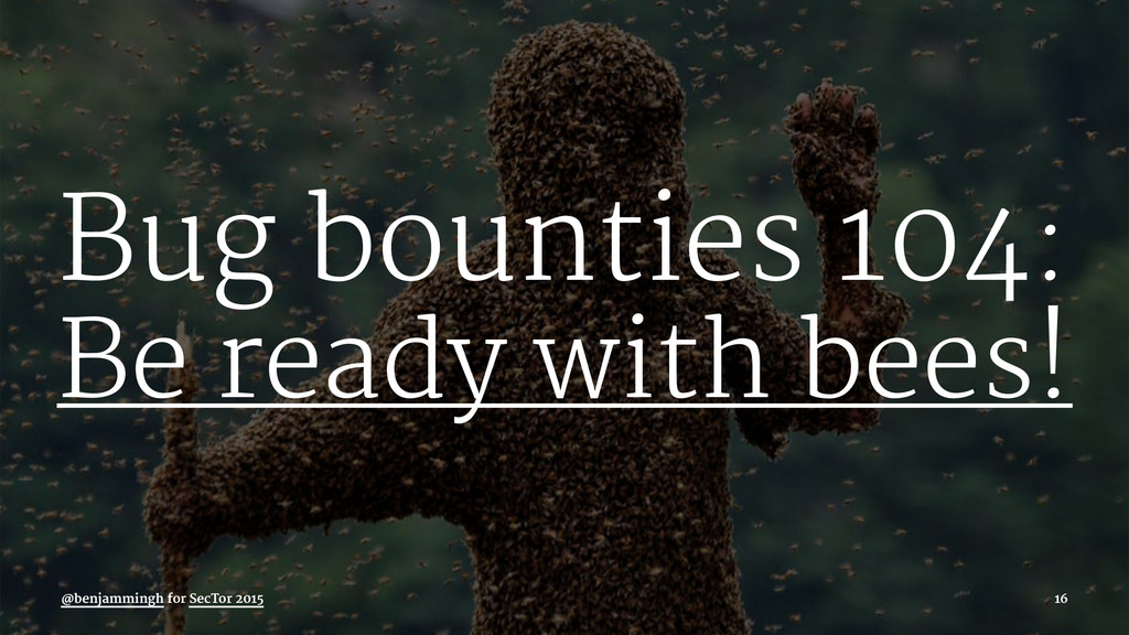 Bug bounties 104: Be ready with bees! @benjammi...