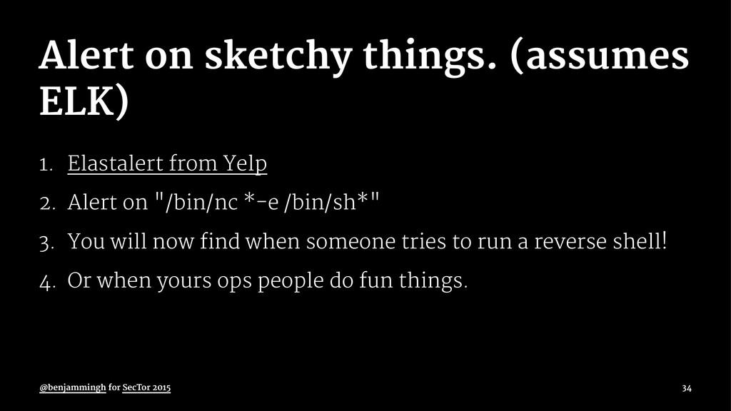 Alert on sketchy things. (assumes ELK) 1. Elast...
