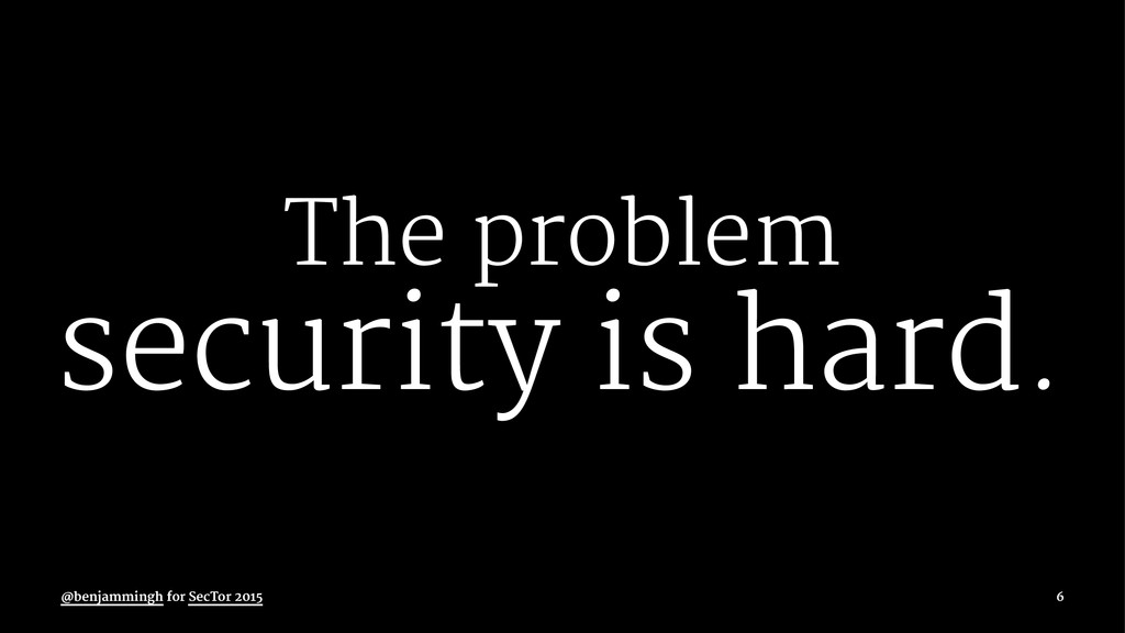 The problem security is hard. @benjammingh for ...