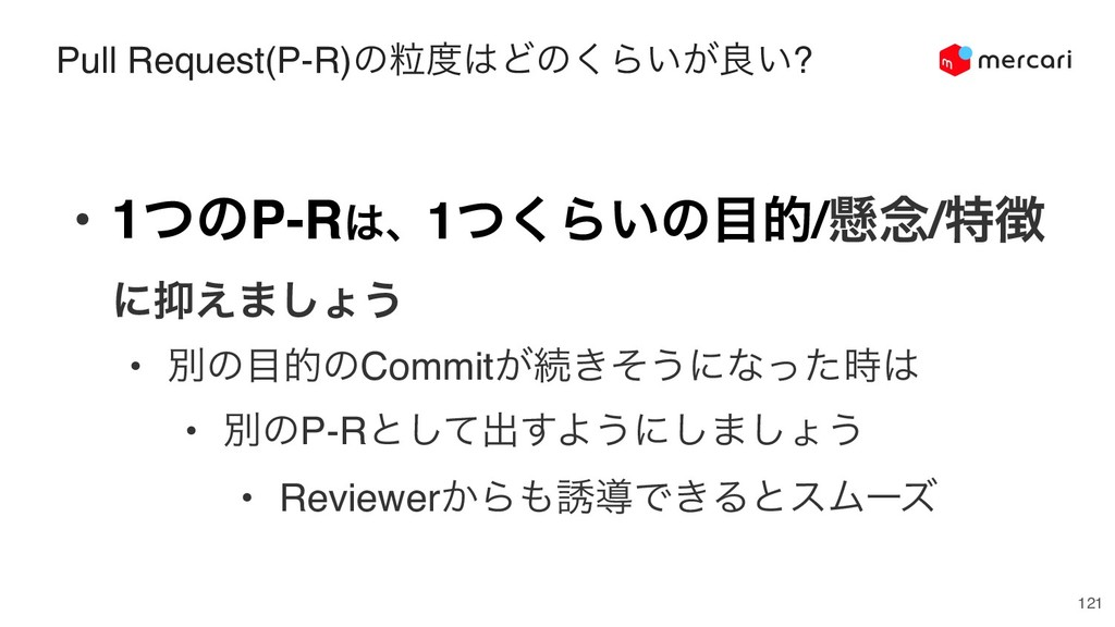121 Pull Request(P-R)ͷཻͲͷ͘Β͍͕ྑ͍? • 1ͭͷP-Rɺ1ͭ...
