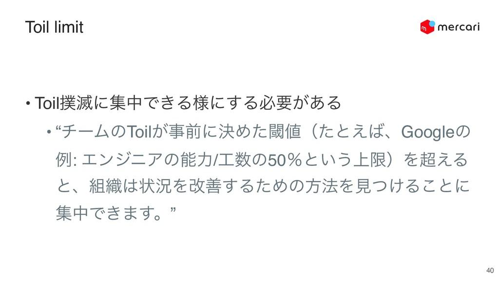 "Toil limit 40 • Toil໓ʹूதͰ͖Δ༷ʹ͢Δඞཁ͕͋Δ • ""νʔϜͷTo..."