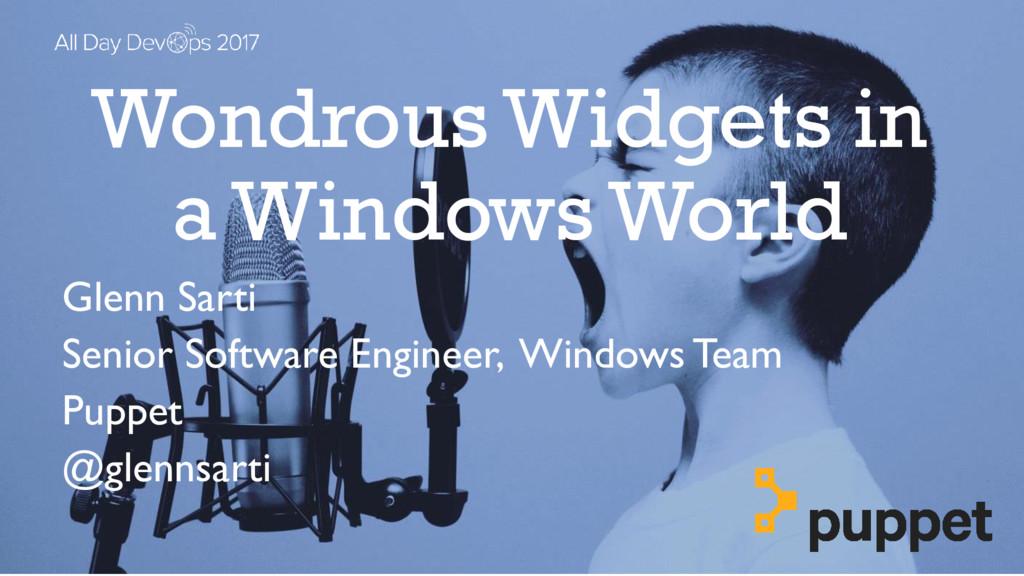 Wondrous Widgets in a Windows World Glenn Sarti...