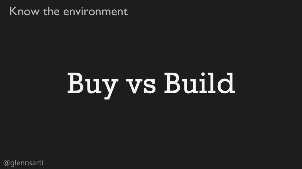 @glennsarti Know the environment Buy vs Build